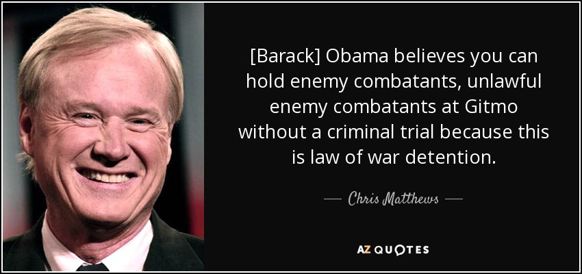 [Barack] Obama believes you can hold enemy combatants, unlawful enemy combatants at Gitmo without a criminal trial because this is law of war detention. - Chris Matthews