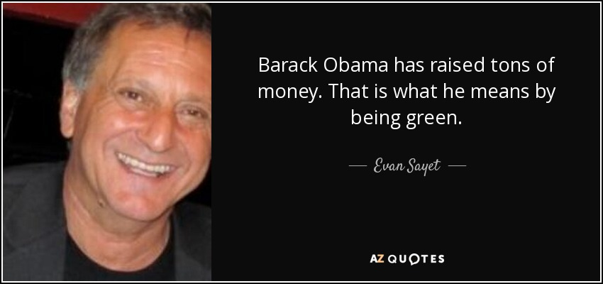 Barack Obama has raised tons of money. That is what he means by being green. - Evan Sayet