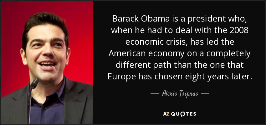 Barack Obama is a president who, when he had to deal with the 2008 economic crisis, has led the American economy on a completely different path than the one that Europe has chosen eight years later. - Alexis Tsipras