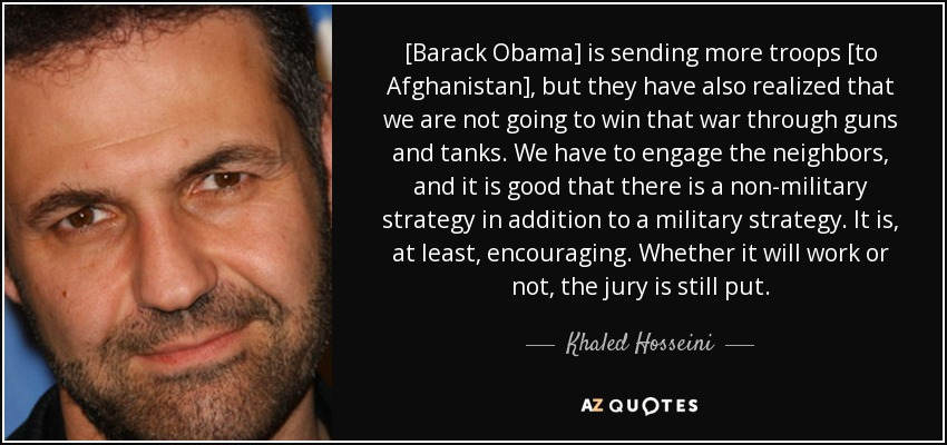 [Barack Obama] is sending more troops [to Afghanistan], but they have also realized that we are not going to win that war through guns and tanks. We have to engage the neighbors, and it is good that there is a non-military strategy in addition to a military strategy. It is, at least, encouraging. Whether it will work or not, the jury is still put. - Khaled Hosseini