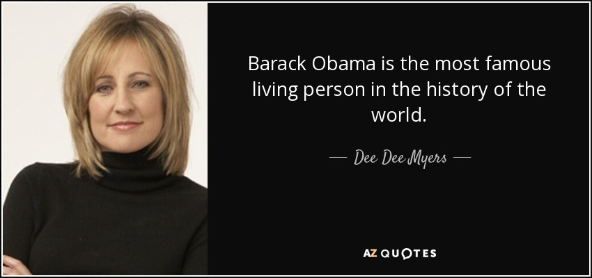 Barack Obama is the most famous living person in the history of the world. - Dee Dee Myers