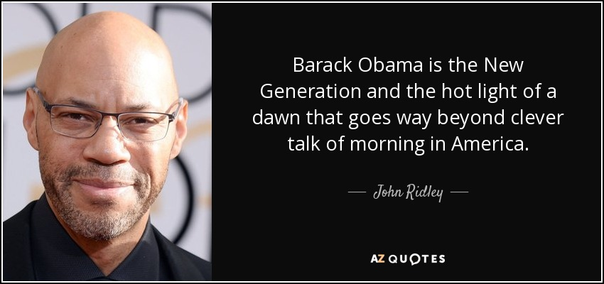 Barack Obama is the New Generation and the hot light of a dawn that goes way beyond clever talk of morning in America. - John Ridley