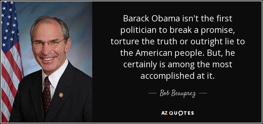 Barack Obama isn't the first politician to break a promise, torture the truth or outright lie to the American people. But, he certainly is among the most accomplished at it. - Bob Beauprez
