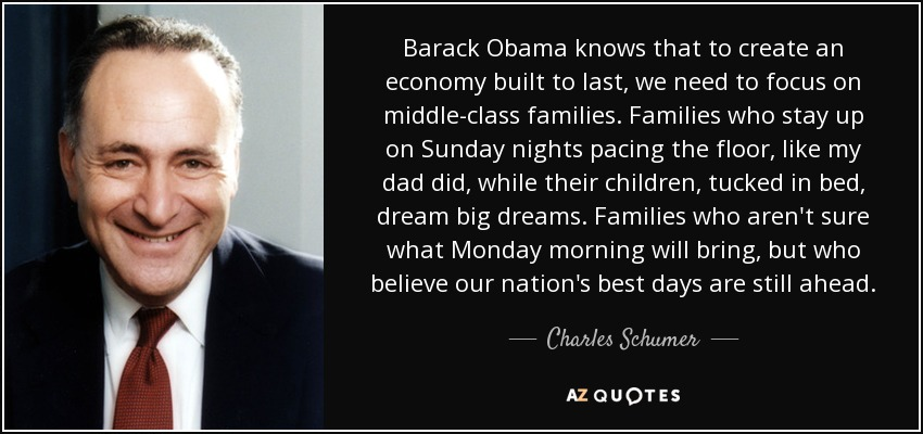 Barack Obama knows that to create an economy built to last, we need to focus on middle-class families. Families who stay up on Sunday nights pacing the floor, like my dad did, while their children, tucked in bed, dream big dreams. Families who aren't sure what Monday morning will bring, but who believe our nation's best days are still ahead. - Charles Schumer