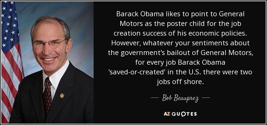 Barack Obama likes to point to General Motors as the poster child for the job creation success of his economic policies. However, whatever your sentiments about the government's bailout of General Motors, for every job Barack Obama 'saved-or-created' in the U.S. there were two jobs off shore. - Bob Beauprez