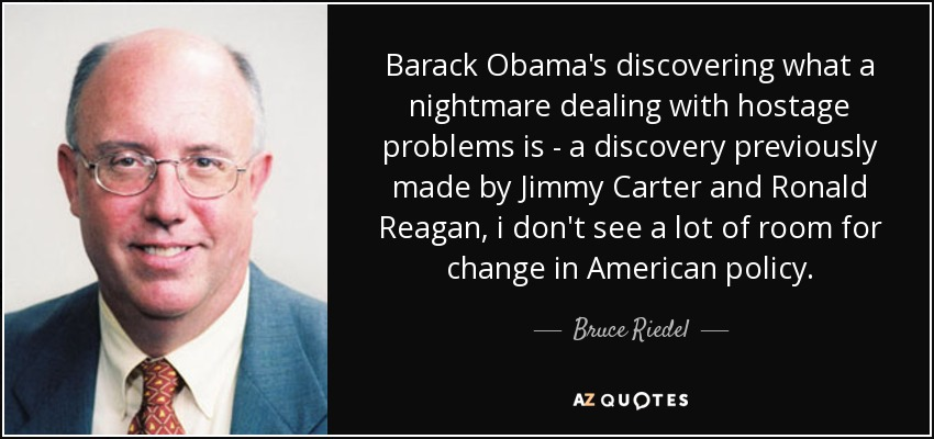 Barack Obama's discovering what a nightmare dealing with hostage problems is - a discovery previously made by Jimmy Carter and Ronald Reagan, i don't see a lot of room for change in American policy. - Bruce Riedel
