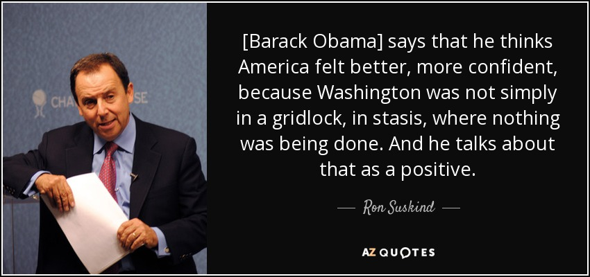 [Barack Obama] says that he thinks America felt better, more confident, because Washington was not simply in a gridlock, in stasis, where nothing was being done. And he talks about that as a positive. - Ron Suskind