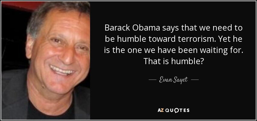 Barack Obama says that we need to be humble toward terrorism. Yet he is the one we have been waiting for. That is humble? - Evan Sayet