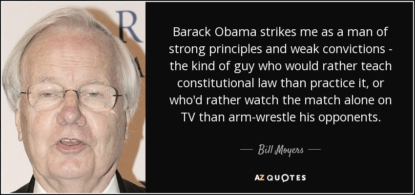 Barack Obama strikes me as a man of strong principles and weak convictions - the kind of guy who would rather teach constitutional law than practice it, or who'd rather watch the match alone on TV than arm-wrestle his opponents. - Bill Moyers