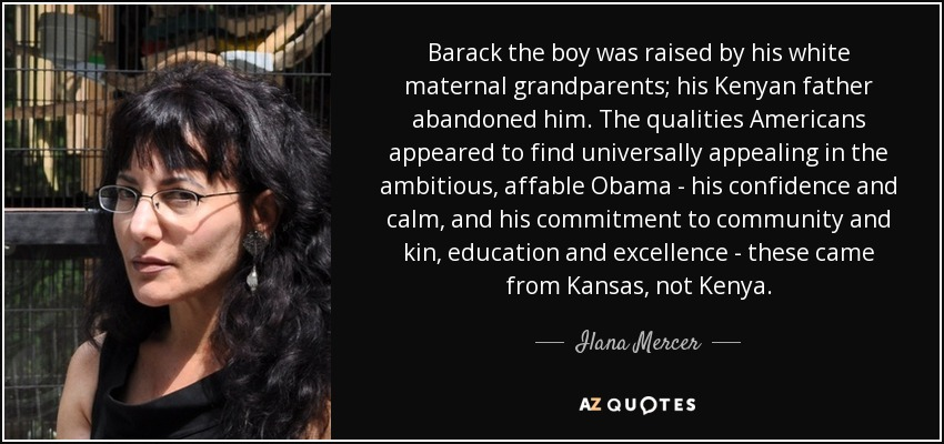 Barack the boy was raised by his white maternal grandparents; his Kenyan father abandoned him. The qualities Americans appeared to find universally appealing in the ambitious, affable Obama - his confidence and calm, and his commitment to community and kin, education and excellence - these came from Kansas, not Kenya. - Ilana Mercer