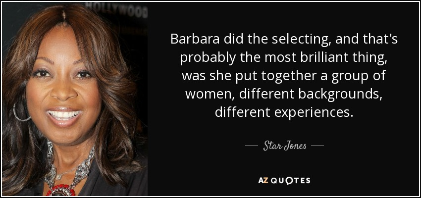 Barbara did the selecting, and that's probably the most brilliant thing, was she put together a group of women, different backgrounds, different experiences. - Star Jones