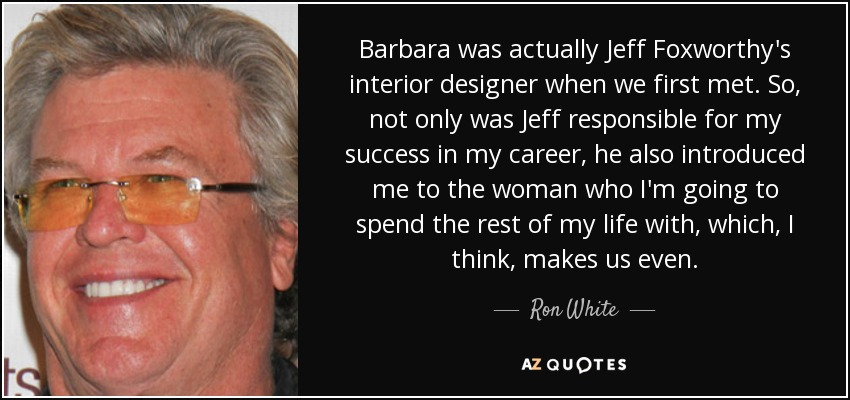 Barbara was actually Jeff Foxworthy's interior designer when we first met. So, not only was Jeff responsible for my success in my career, he also introduced me to the woman who I'm going to spend the rest of my life with, which, I think, makes us even. - Ron White