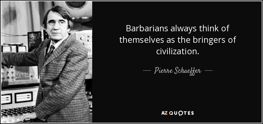 Barbarians always think of themselves as the bringers of civilization. - Pierre Schaeffer