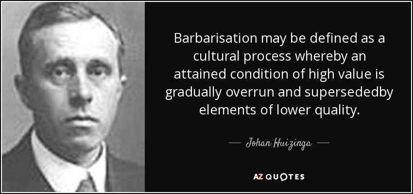 Barbarisation may be defined as a cultural process whereby an attained condition of high value is gradually overrun and supersededby elements of lower quality. - Johan Huizinga