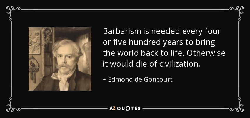 Barbarism is needed every four or five hundred years to bring the world back to life. Otherwise it would die of civilization. - Edmond de Goncourt