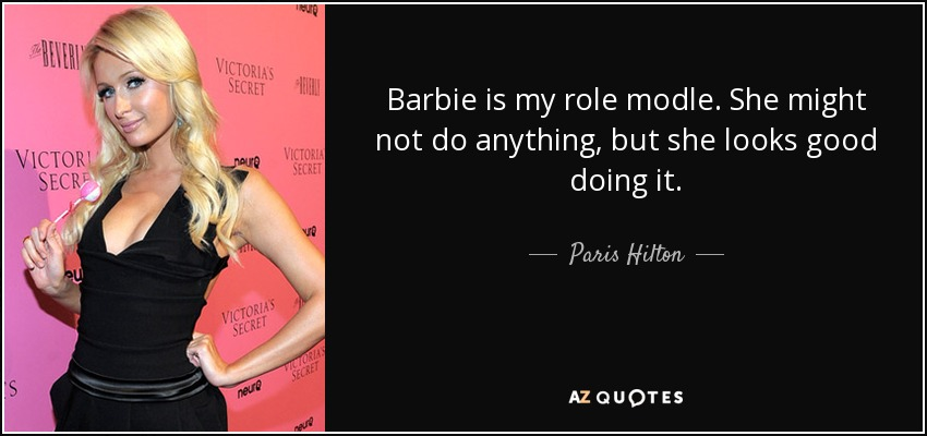 Barbie is my role modle. She might not do anything, but she looks good doing it. - Paris Hilton
