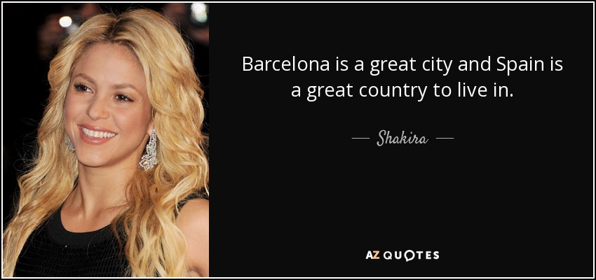 Barcelona is a great city and Spain is a great country to live in. - Shakira
