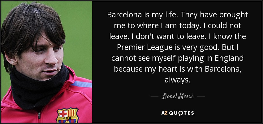 Barcelona is my life. They have brought me to where I am today. I could not leave, I don't want to leave. I know the Premier League is very good. But I cannot see myself playing in England because my heart is with Barcelona, always. - Lionel Messi