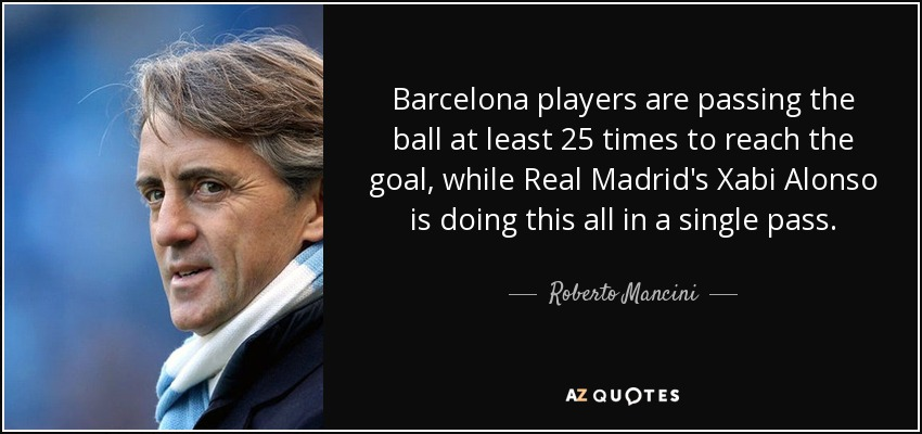 Barcelona players are passing the ball at least 25 times to reach the goal, while Real Madrid's Xabi Alonso is doing this all in a single pass. - Roberto Mancini