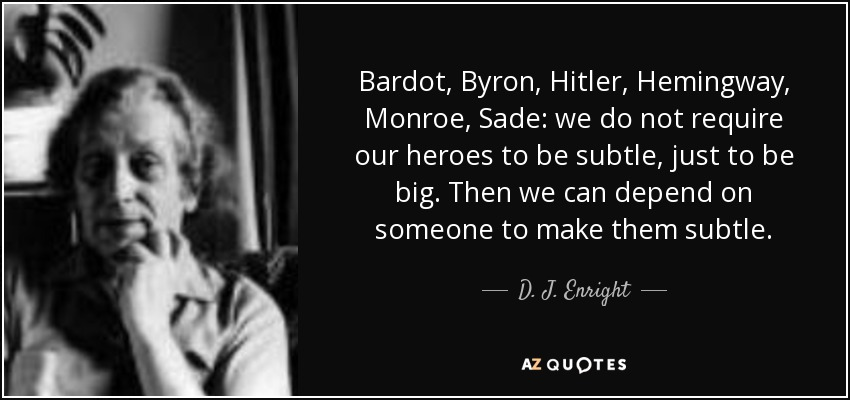 Bardot, Byron, Hitler, Hemingway, Monroe, Sade: we do not require our heroes to be subtle, just to be big. Then we can depend on someone to make them subtle. - D. J. Enright