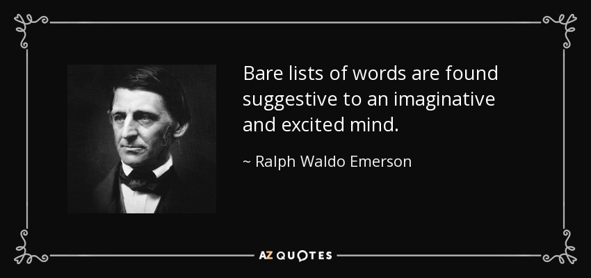 Bare lists of words are found suggestive to an imaginative and excited mind. - Ralph Waldo Emerson