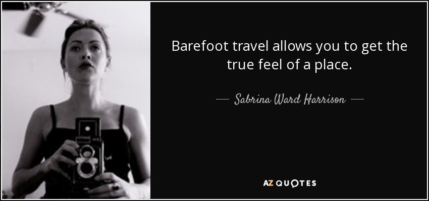 Barefoot travel allows you to get the true feel of a place. - Sabrina Ward Harrison
