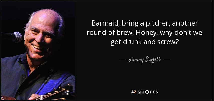 Barmaid, bring a pitcher, another round of brew. Honey, why don't we get drunk and screw? - Jimmy Buffett