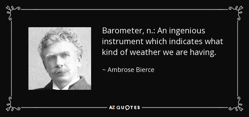 Barometer, n.: An ingenious instrument which indicates what kind of weather we are having. - Ambrose Bierce