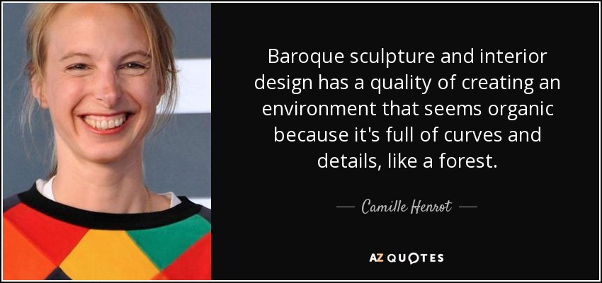 Baroque sculpture and interior design has a quality of creating an environment that seems organic because it's full of curves and details, like a forest. - Camille Henrot