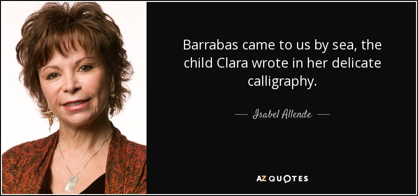 Barrabas came to us by sea, the child Clara wrote in her delicate calligraphy. - Isabel Allende