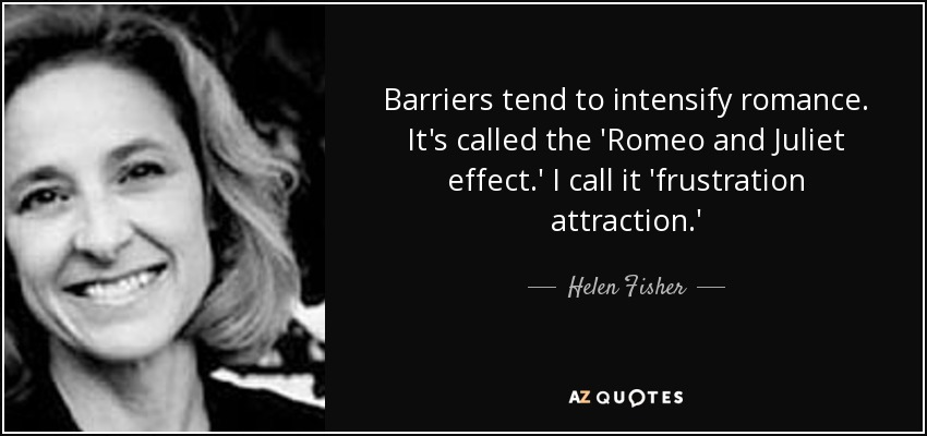 Barriers tend to intensify romance. It's called the 'Romeo and Juliet effect.' I call it 'frustration attraction.' - Helen Fisher