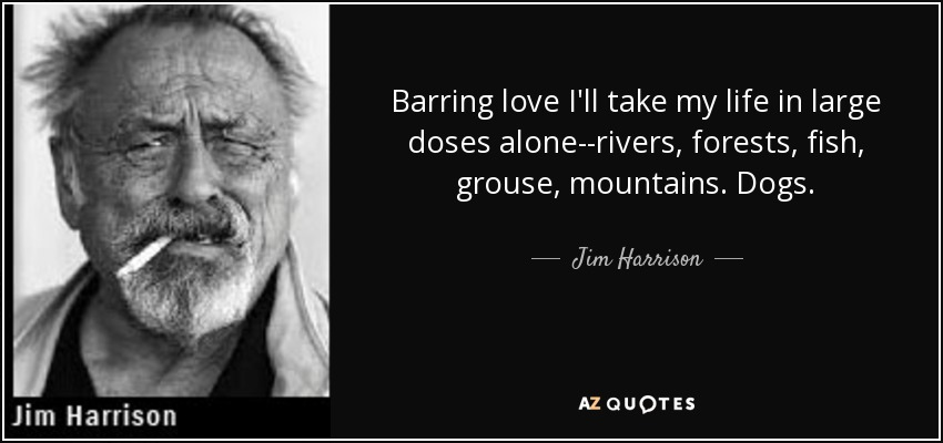 Barring love I'll take my life in large doses alone--rivers, forests, fish, grouse, mountains. Dogs. - Jim Harrison