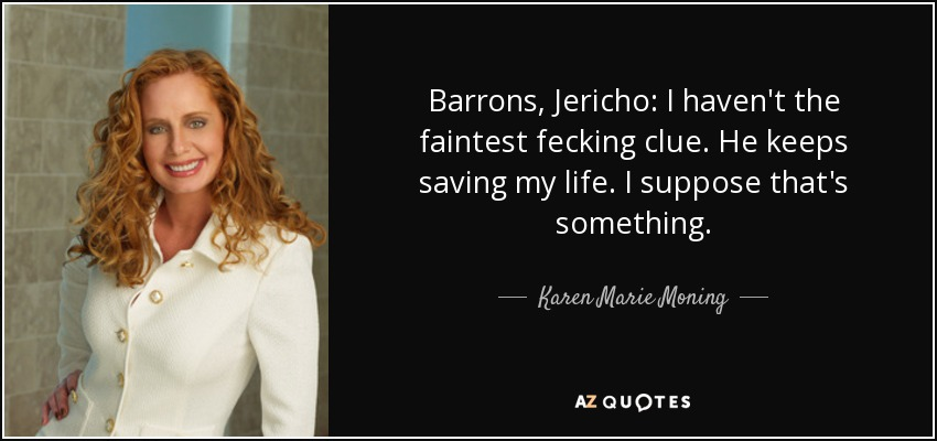 Barrons, Jericho: I haven't the faintest fecking clue. He keeps saving my life. I suppose that's something. - Karen Marie Moning