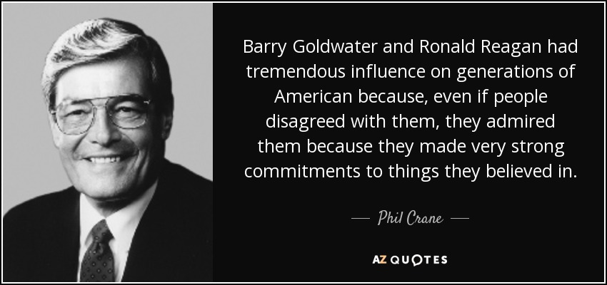 Barry Goldwater and Ronald Reagan had tremendous influence on generations of American because, even if people disagreed with them, they admired them because they made very strong commitments to things they believed in. - Phil Crane