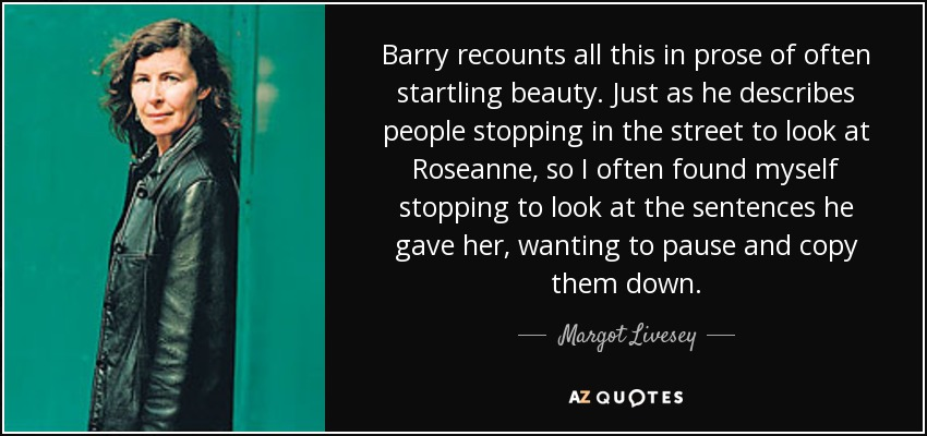 Barry recounts all this in prose of often startling beauty. Just as he describes people stopping in the street to look at Roseanne, so I often found myself stopping to look at the sentences he gave her, wanting to pause and copy them down. - Margot Livesey