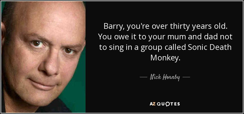 Barry, you're over thirty years old. You owe it to your mum and dad not to sing in a group called Sonic Death Monkey. - Nick Hornby