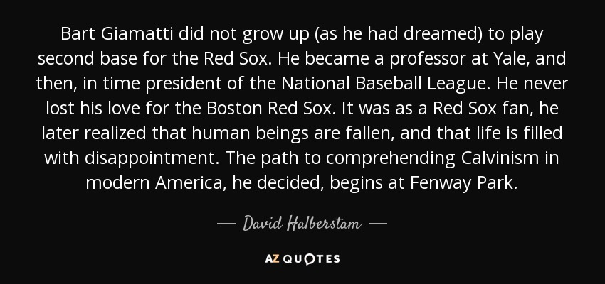 Bart Giamatti did not grow up (as he had dreamed) to play second base for the Red Sox. He became a professor at Yale, and then, in time president of the National Baseball League. He never lost his love for the Boston Red Sox. It was as a Red Sox fan, he later realized that human beings are fallen, and that life is filled with disappointment. The path to comprehending Calvinism in modern America, he decided, begins at Fenway Park. - David Halberstam