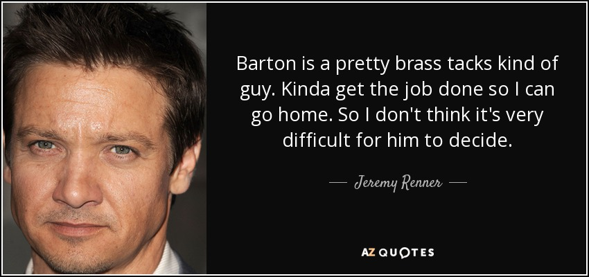 Barton is a pretty brass tacks kind of guy. Kinda get the job done so I can go home. So I don't think it's very difficult for him to decide. - Jeremy Renner