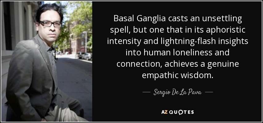 Basal Ganglia casts an unsettling spell, but one that in its aphoristic intensity and lightning-flash insights into human loneliness and connection, achieves a genuine empathic wisdom. - Sergio De La Pava