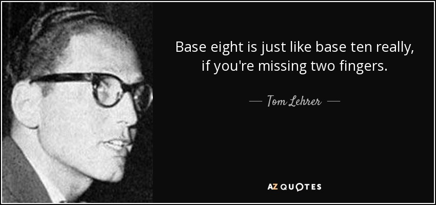Base eight is just like base ten really, if you're missing two fingers. - Tom Lehrer