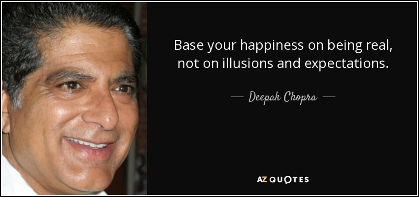 Base your happiness on being real, not on illusions and expectations. - Deepak Chopra
