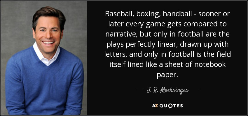Baseball, boxing, handball - sooner or later every game gets compared to narrative, but only in football are the plays perfectly linear, drawn up with letters, and only in football is the field itself lined like a sheet of notebook paper. - J. R. Moehringer