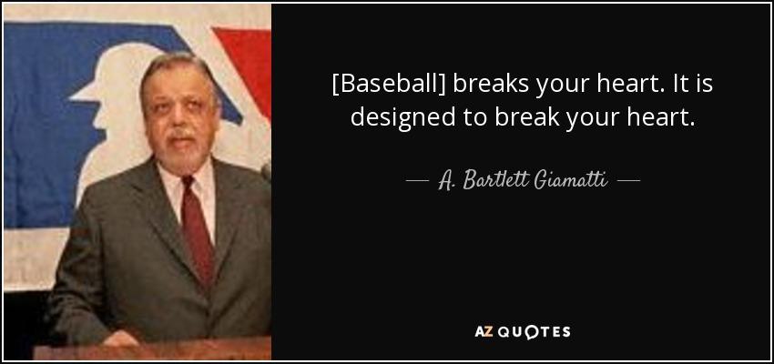 [Baseball] breaks your heart. It is designed to break your heart. - A. Bartlett Giamatti