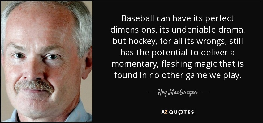 Baseball can have its perfect dimensions, its undeniable drama, but hockey, for all its wrongs, still has the potential to deliver a momentary, flashing magic that is found in no other game we play. - Roy MacGregor