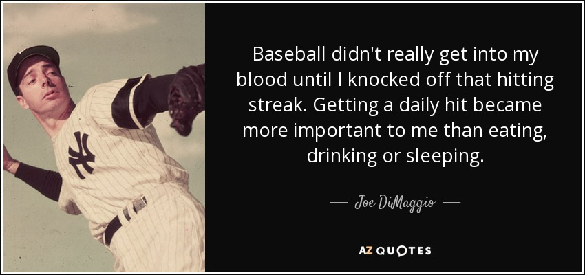Baseball didn't really get into my blood until I knocked off that hitting streak. Getting a daily hit became more important to me than eating, drinking or sleeping. - Joe DiMaggio