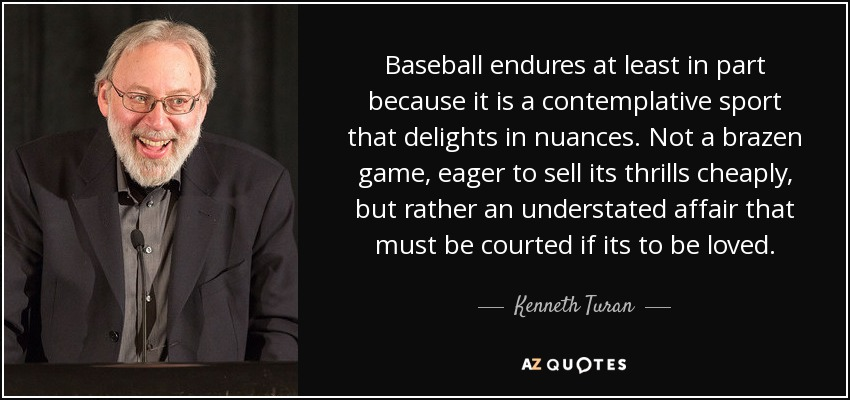 Baseball endures at least in part because it is a contemplative sport that delights in nuances. Not a brazen game, eager to sell its thrills cheaply, but rather an understated affair that must be courted if its to be loved. - Kenneth Turan