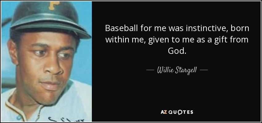 Baseball for me was instinctive, born within me, given to me as a gift from God. - Willie Stargell