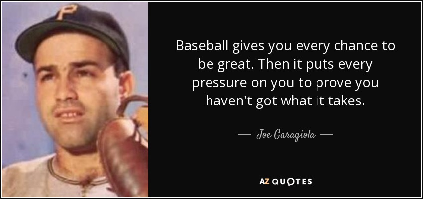 Baseball gives you every chance to be great. Then it puts every pressure on you to prove you haven't got what it takes. - Joe Garagiola