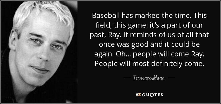 Baseball has marked the time. This field, this game: it's a part of our past, Ray. It reminds of us of all that once was good and it could be again. Oh... people will come Ray. People will most definitely come. - Terrence Mann