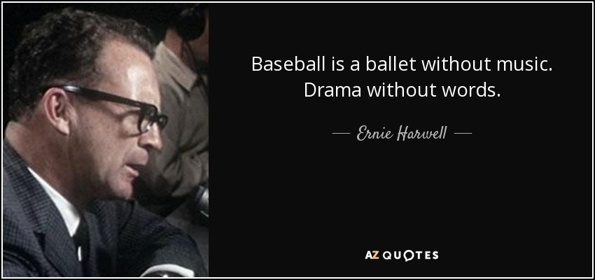 Baseball is a ballet without music. Drama without words. - Ernie Harwell